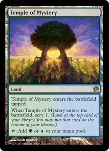 Temple of Mystery  Temple of Mystery enters the battlefield tapped.When Temple of Mystery enters the battlefield, scry 1. (Look at the top card of your library. You may put that card on the bottom of your library.): Add  or .